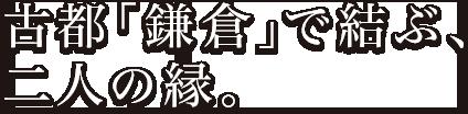 古都「鎌倉」で結ぶ、二人の縁。