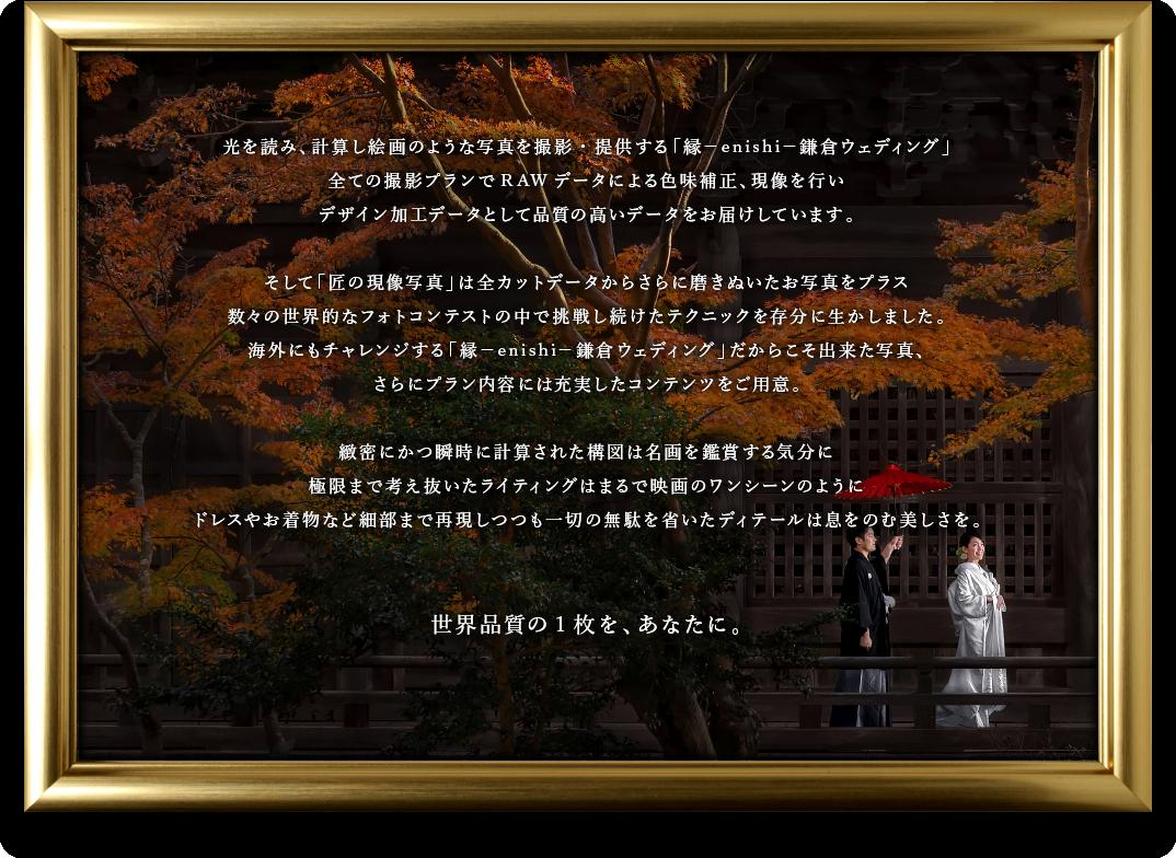 光を読み、計算し絵画のような写真を撮影・提供する「縁-enishi-鎌倉ウェディング」全ての撮影プランでRAWデータによる色味補正、現像を行いデザイン加工データとして品質の高いデータをお届けしています。そして「匠の現像写真」は全カットデータからさらに磨きぬいたお写真をプラス数々の世界的なフォトコンテストの中で挑戦し続けたテクニックを存分に生かしました。海外にもチャレンジする「縁-enishi-鎌倉ウェディング」だからこそ出来た写真、さらにプラン内容には充実したコンテンツをご用意。緻密にかつ瞬時に計算された構図は名画を鑑賞する気分に極限まで考え抜いたライティングはまるで映画のワンシーンのようにドレスやお着物など細部まで再現しつつも一切の無駄を省いたディテールは息をのむ美しさを。世界品質の1枚を、あなたに。
